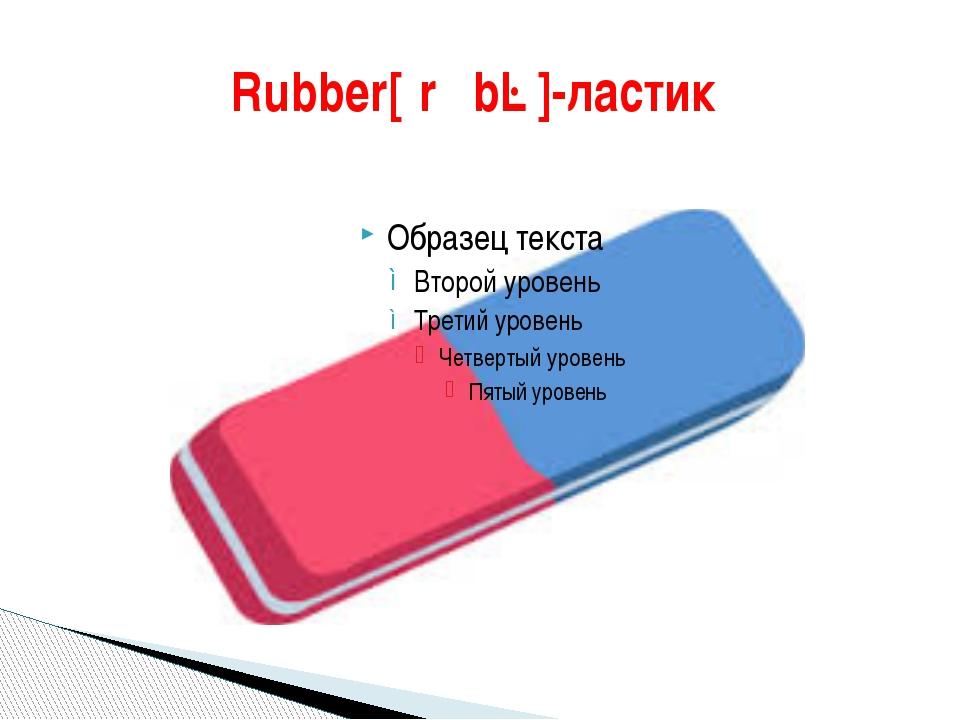 Rubber[ˈrʌbə]-ластик