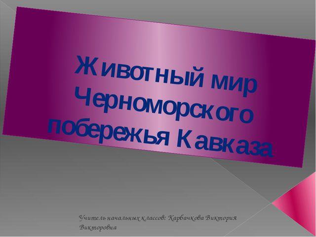 Животный мир Черноморского побережья Кавказа Учитель начальных классов: Карба...