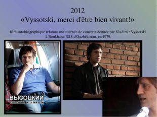 2012 «Vyssotski, merci d'être bien vivant!» film autobiographique relatant un