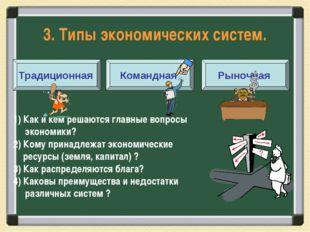 3. Типы экономических систем. Традиционная Командная Рыночная 1) Как и кем ре
