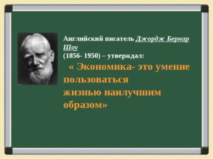Английский писатель Джордж Бернар Шоу (1856- 1950) – утверждал: « Экономика-