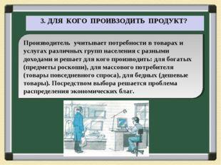 3. ДЛЯ КОГО ПРОИВЗОДИТЬ ПРОДУКТ? Производитель учитывает потребности в товар