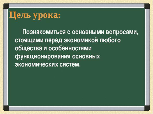 Цель урока: Познакомиться с основными вопросами, стоящими перед экономикой лю...