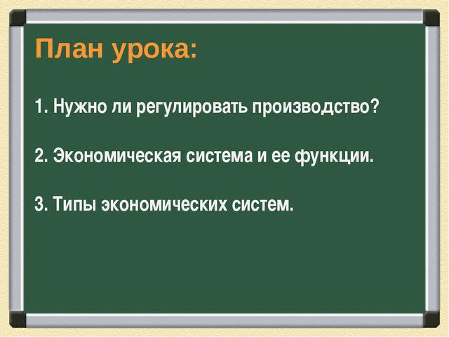 План урока: 1. Нужно ли регулировать производство? 2. Экономическая система и...
