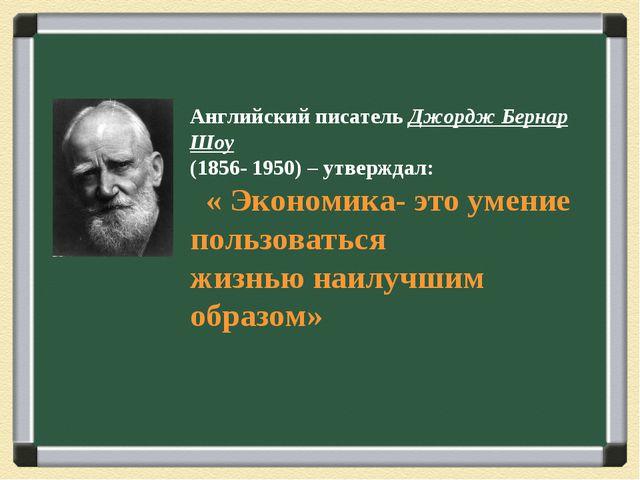 Английский писатель Джордж Бернар Шоу (1856- 1950) – утверждал: « Экономика-...