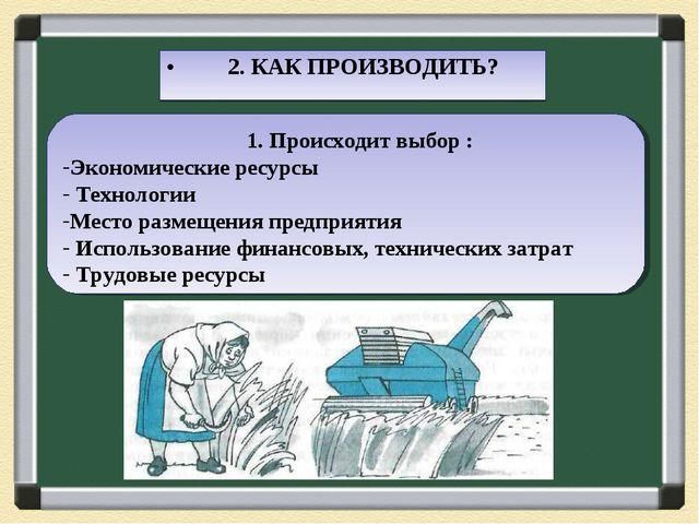 2. КАК ПРОИЗВОДИТЬ? 1. Происходит выбор : Экономические ресурсы Технологии М...