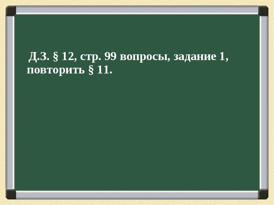 Д.З. § 12, стр. 99 вопросы, задание 1, повторить § 11.