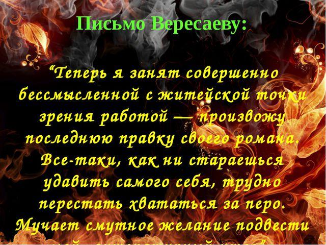 """Письмо Вересаеву: """"Теперь я занят совершенно бессмысленной с житейской точки..."""