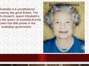 Australia is a constitutional monarchy like great Britain. The british monarc