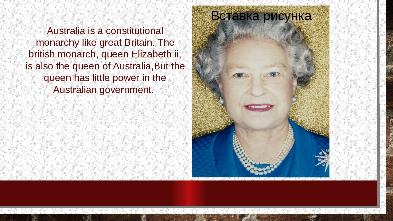 Australia is a constitutional monarchy like great Britain. The british monarc...