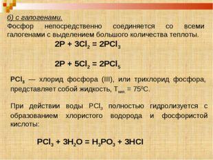 б) с галогенами. Фосфор непосредственно соединяется со всеми галогенами с выд