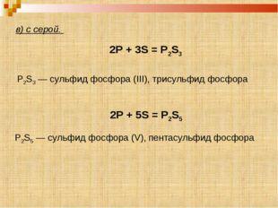в) с серой. 2P + 3S = P2S3 2P + 5S = P2S5 P2S5 — сульфид фосфора (V), пентас