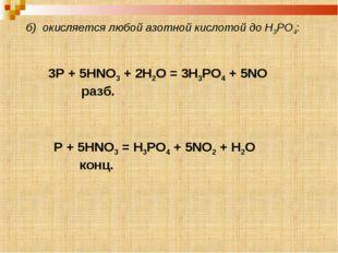 б) окисляется любой азотной кислотой до H3PO4: 3P + 5HNO3 + 2H2O = 3H3PO4 + 5