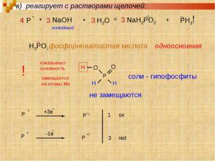 4 P o + 3 NaOH + 3 H2O = 3 NaH2PO2 +1 + PH3 -3 холодный H3PO2 фосфорноватиста