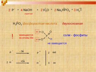 Р О О Н Н Н О P o + 4 NaOH + 2 H2O = 2 Na2HPO3 +3 + 3 H2 o горячий +1 H3PO3 ф