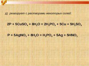 д) реагирует с растворами некоторых солей: P + 5AgNO3 + 8H2O = H3PO4 + 5Ag +