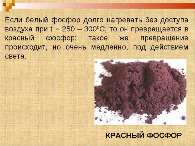 Если белый фосфор долго нагревать без доступа воздуха при t = 250 – 3000С, то...