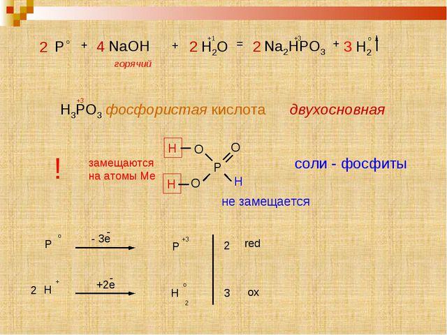 Р О О Н Н Н О P o + 4 NaOH + 2 H2O = 2 Na2HPO3 +3 + 3 H2 o горячий +1 H3PO3 ф...