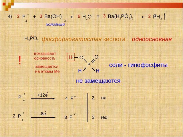 4) 2 P o 4 + 3 Ba(OH) 2 + 6 H2O = 3 Ba(H2PO2)2 +1 + 2 PH3 -3 холодный H3PO2 ф...
