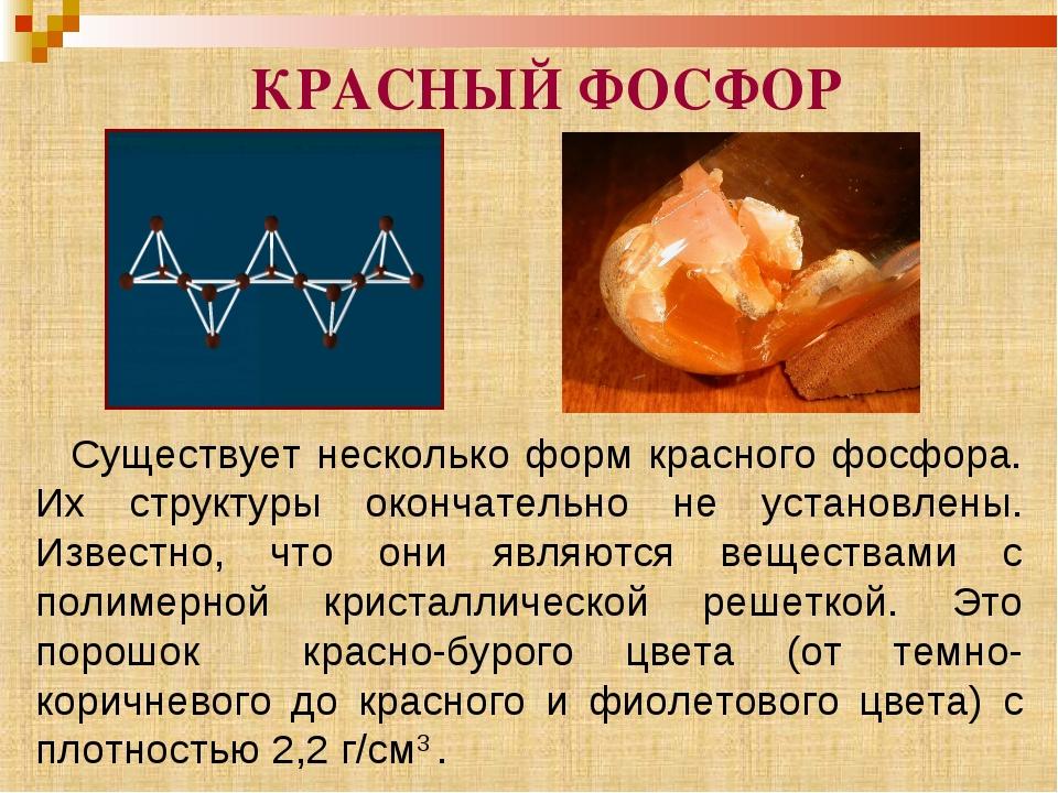 Существует несколько форм красного фосфора. Их структуры окончательно не уст...