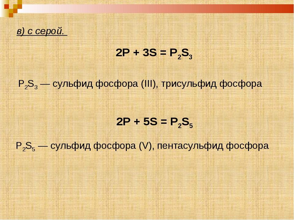 в) с серой. 2P + 3S = P2S3 2P + 5S = P2S5 P2S5 — сульфид фосфора (V), пентас...
