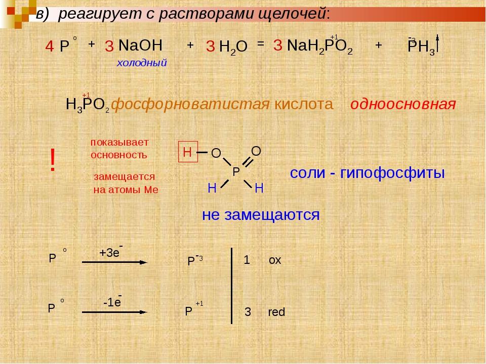 4 P o + 3 NaOH + 3 H2O = 3 NaH2PO2 +1 + PH3 -3 холодный H3PO2 фосфорноватиста...