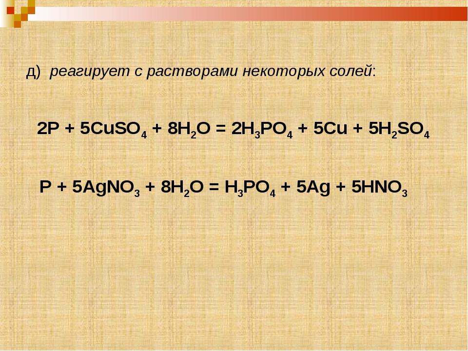 д) реагирует с растворами некоторых солей: P + 5AgNO3 + 8H2O = H3PO4 + 5Ag +...