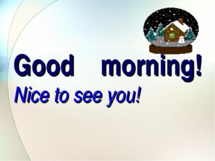 Good morning! Nice to see you!