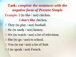 Task: complete the sentences with the negative form of Present Simple Example