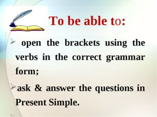 To be able to: open the brackets using the verbs in the correct grammar form