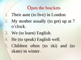 Open the brackets Their aunt (to live) in London. My mother usually (to get)