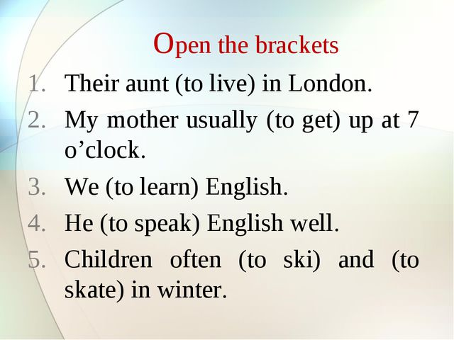 Open the brackets Their aunt (to live) in London. My mother usually (to get)...