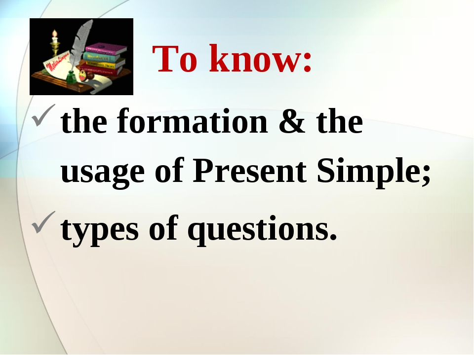 To know: the formation & the usage of Present Simple; types of questions.