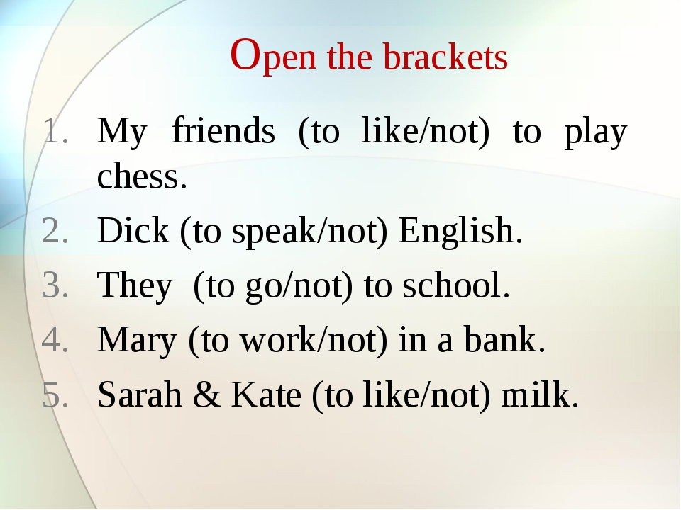 Open the brackets My friends (to like/not) to play chess. Dick (to speak/not...