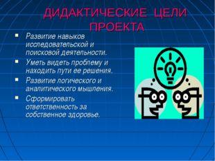 ДИДАКТИЧЕСКИЕ ЦЕЛИ ПРОЕКТА Развитие навыков исследовательской и поисковой дея