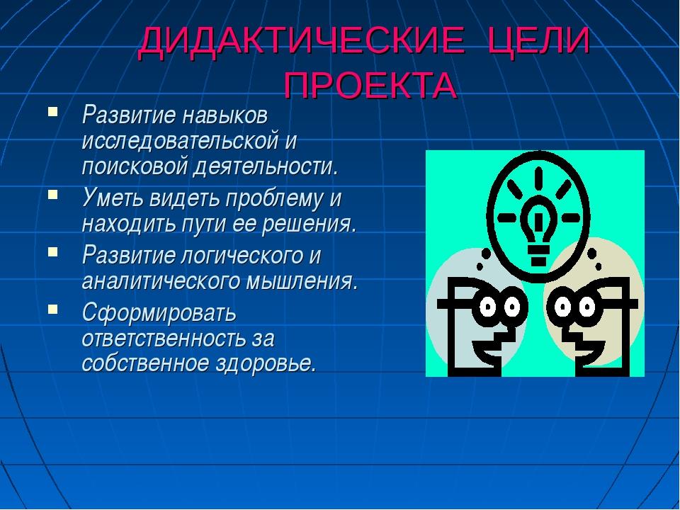 ДИДАКТИЧЕСКИЕ ЦЕЛИ ПРОЕКТА Развитие навыков исследовательской и поисковой дея...