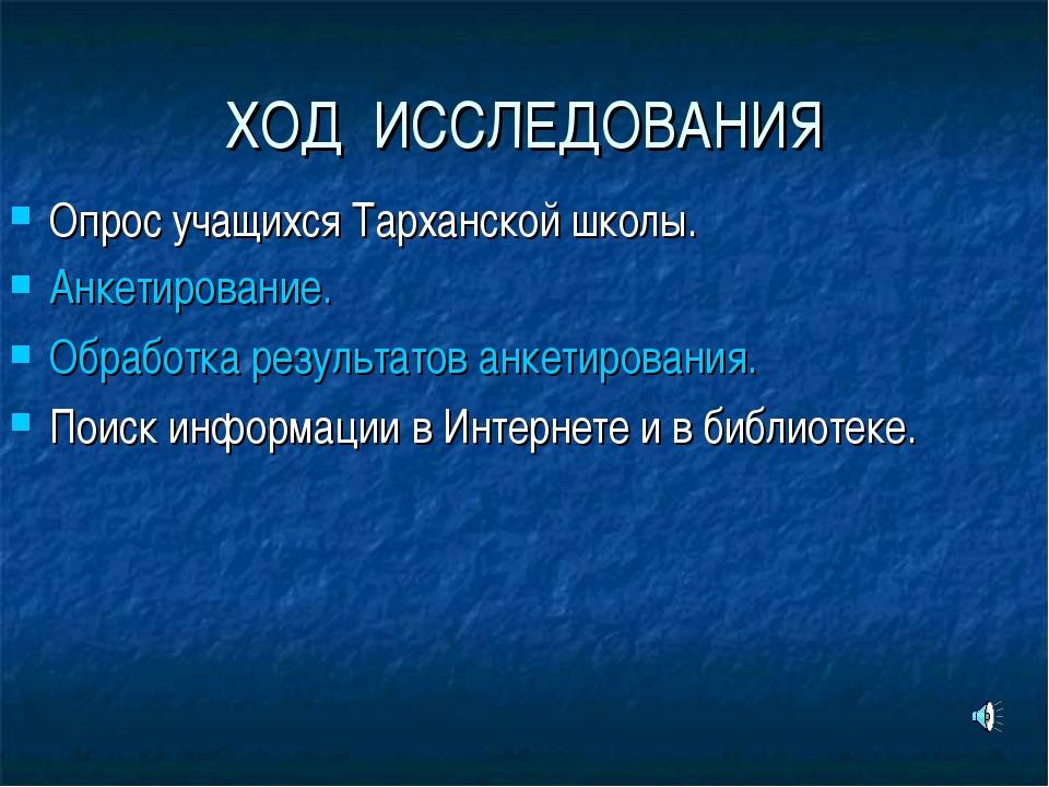 ХОД ИССЛЕДОВАНИЯ Опрос учащихся Тарханской школы. Анкетирование. Обработка ре...