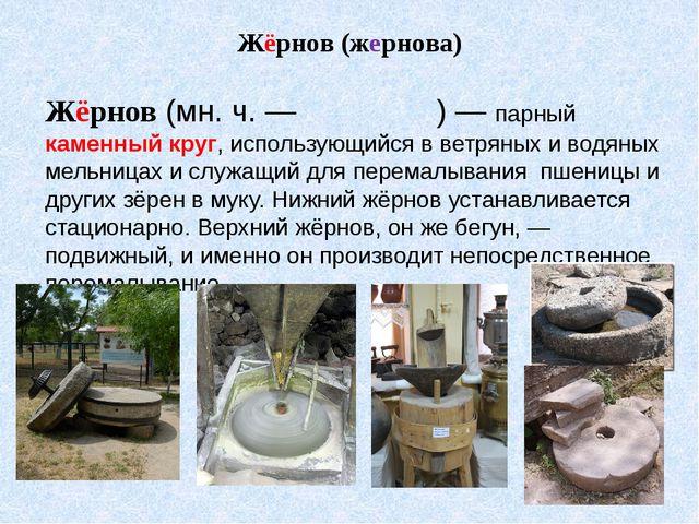 Жёрнов (жернова) Жёрнов (мн. ч. — жернова́) — парный каменный круг, использую...