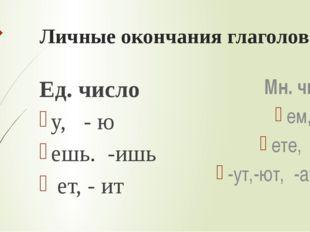 Личные окончания глаголов Ед. число у, - ю ешь. -ишь ет, - ит Мн. число ем, -