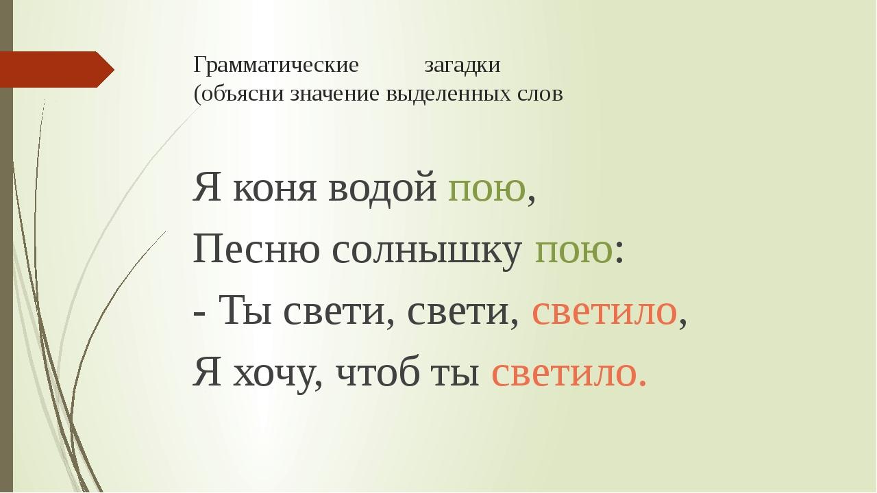 Грамматические загадки (объясни значение выделенных слов Я коня водой пою, Пе...