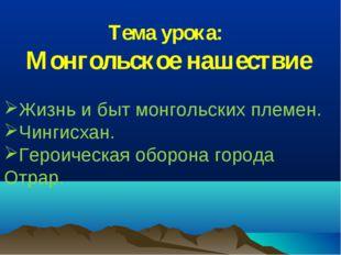 Тема урока: Монгольское нашествие Жизнь и быт монгольских племен. Чингисхан.