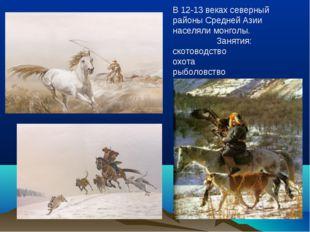 В 12-13 веках северный районы Средней Азии населяли монголы. Занятия: скотово