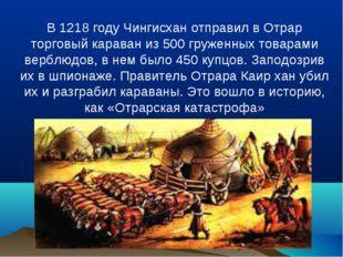 В 1218 году Чингисхан отправил в Отрар торговый караван из 500 груженных това