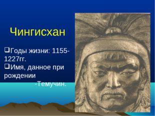 Чингисхан Годы жизни: 1155-1227гг. Имя, данное при рождении -Темучин.