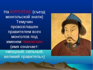 На КУРУЛТАЕ (съезд монгольской знати) Темучин провозглашен правителем всех мо