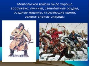 Монгольское войско было хорошо вооружено: лучники, стенобитные орудия, осадны