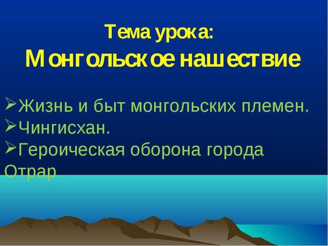 Тема урока: Монгольское нашествие Жизнь и быт монгольских племен. Чингисхан....