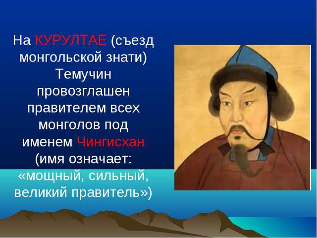 На КУРУЛТАЕ (съезд монгольской знати) Темучин провозглашен правителем всех мо...