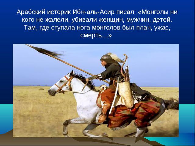 Арабский историк Ибн-аль-Асир писал: «Монголы ни кого не жалели, убивали женщ...