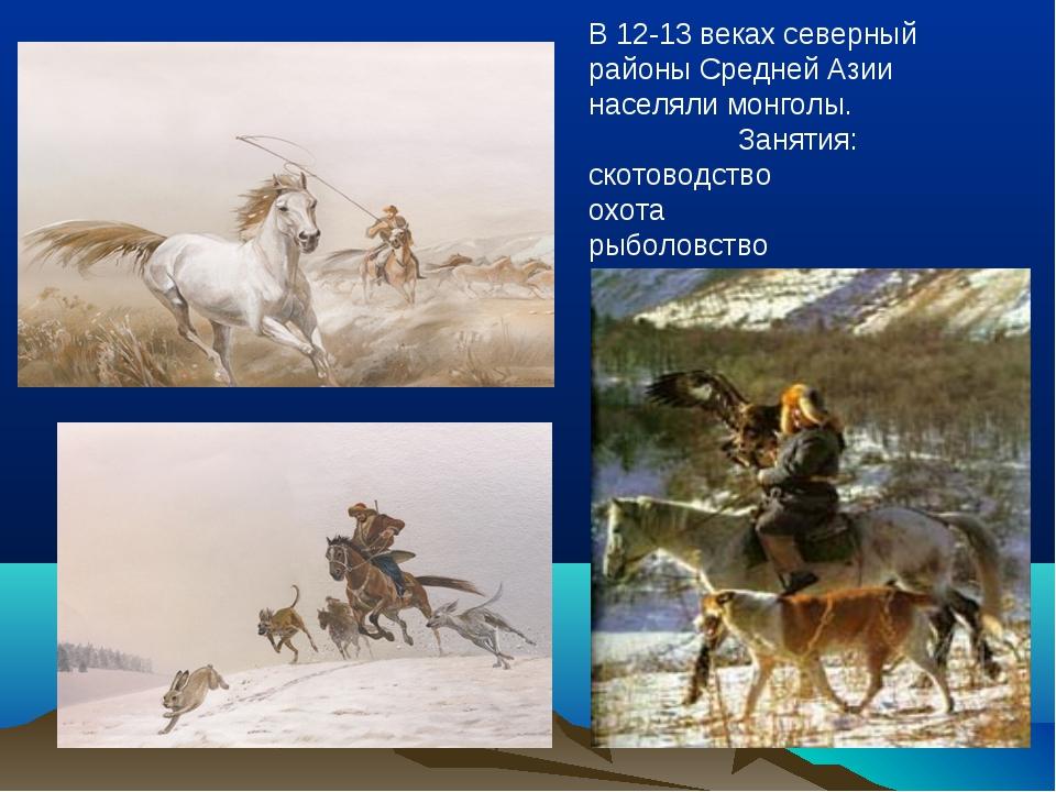 В 12-13 веках северный районы Средней Азии населяли монголы. Занятия: скотово...
